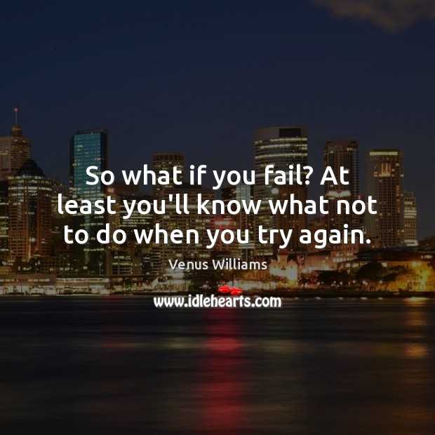 So what if you fail? At least you'll know what not to do when you try again. Try Again Quotes Image