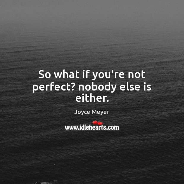 Image, So what if you're not perfect? nobody else is either.