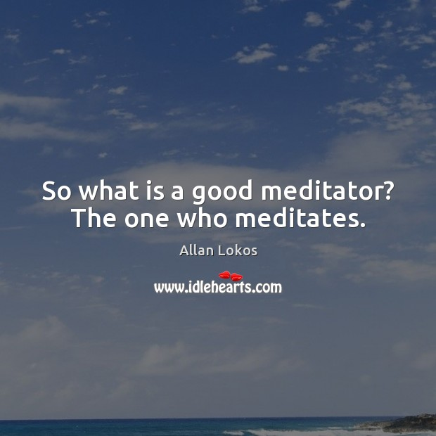 Image, So what is a good meditator? The one who meditates.