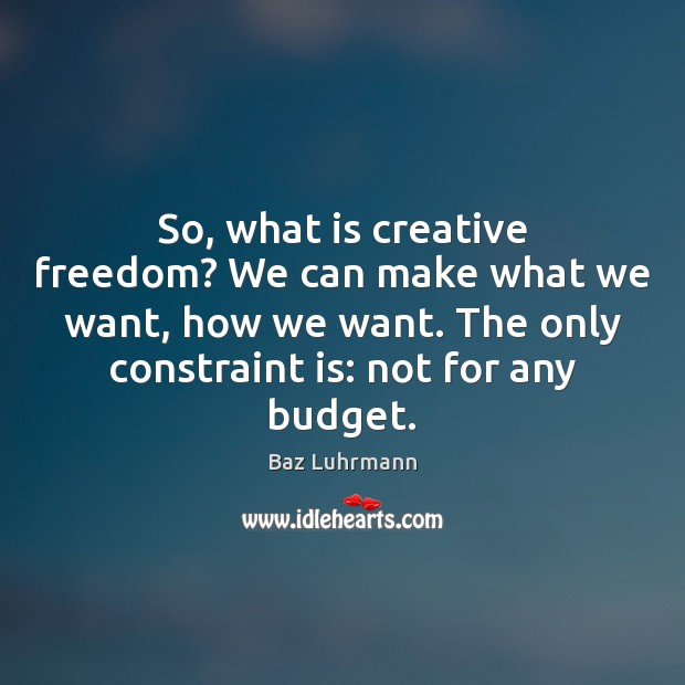 Image, So, what is creative freedom? We can make what we want, how