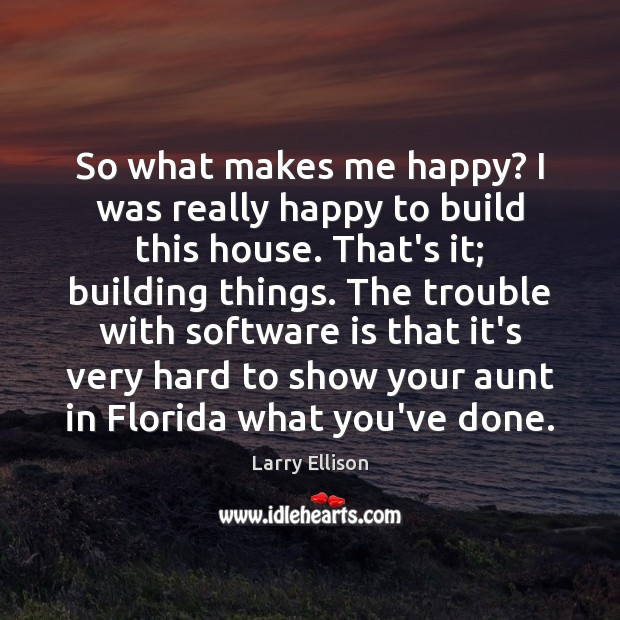 So what makes me happy? I was really happy to build this Larry Ellison Picture Quote