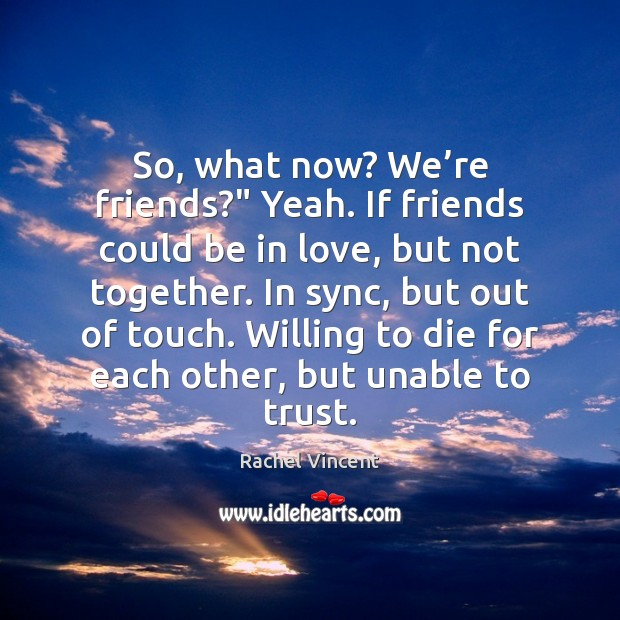 """So, what now? We're friends?"""" Yeah. If friends could be in Rachel Vincent Picture Quote"""
