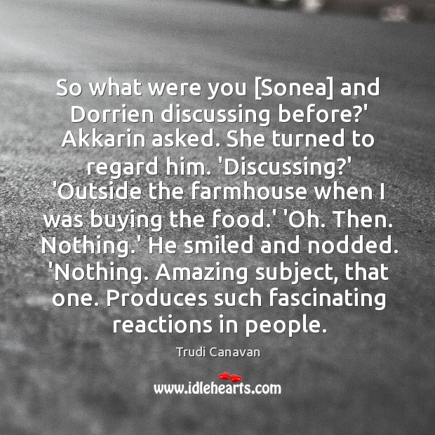 So what were you [Sonea] and Dorrien discussing before?' Akkarin asked. Image