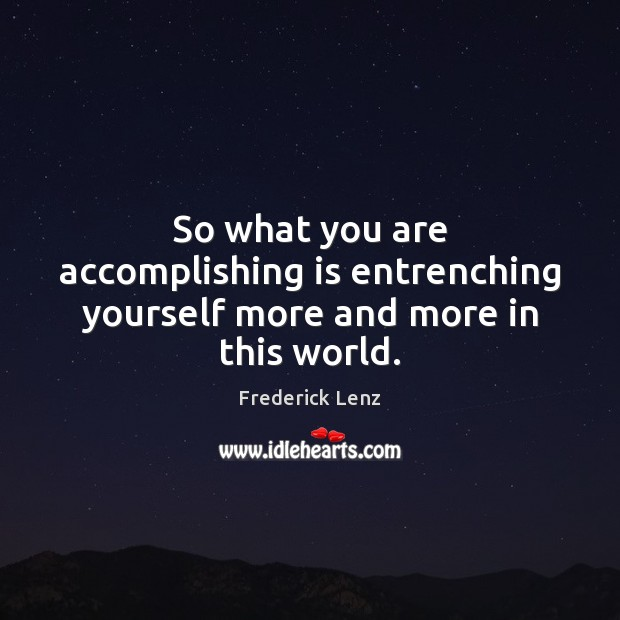 So what you are accomplishing is entrenching yourself more and more in this world. Image