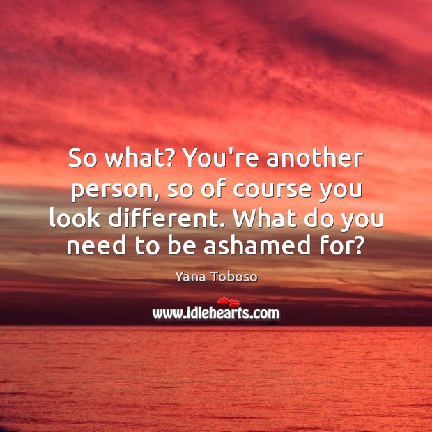 So what? You're another person, so of course you look different. What Yana Toboso Picture Quote