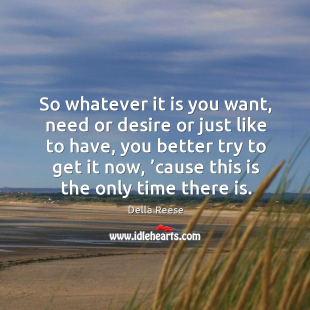 So whatever it is you want, need or desire or just like to have, you better try to get it now Image