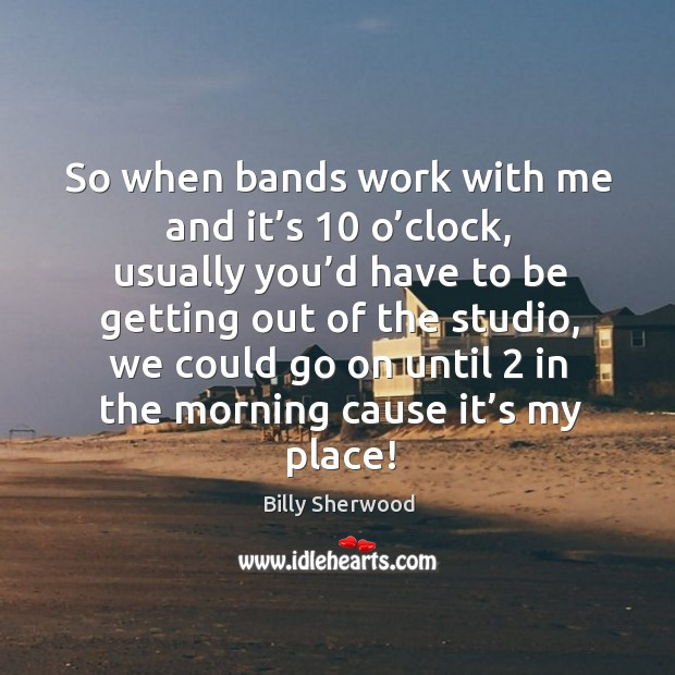 So when bands work with me and it's 10 o'clock, usually you'd have to be getting Billy Sherwood Picture Quote