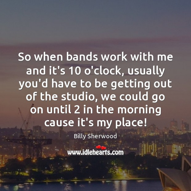 So when bands work with me and it's 10 o'clock, usually you'd have Billy Sherwood Picture Quote