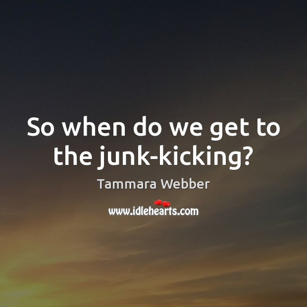 So when do we get to the junk-kicking? Tammara Webber Picture Quote
