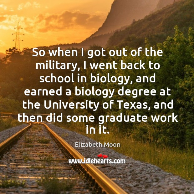 So when I got out of the military, I went back to school in biology, and earned a biology degree Elizabeth Moon Picture Quote