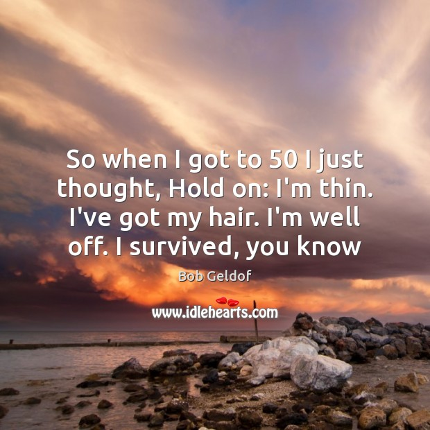 So when I got to 50 I just thought, Hold on: I'm thin. Bob Geldof Picture Quote