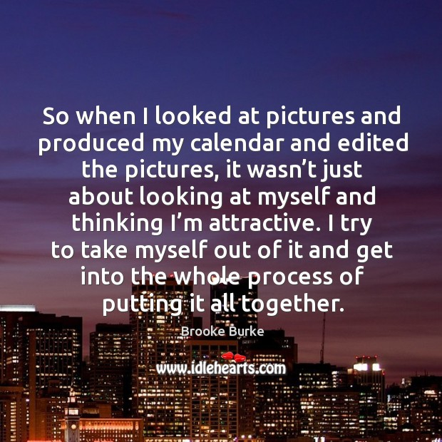 So when I looked at pictures and produced my calendar and edited the pictures Brooke Burke Picture Quote