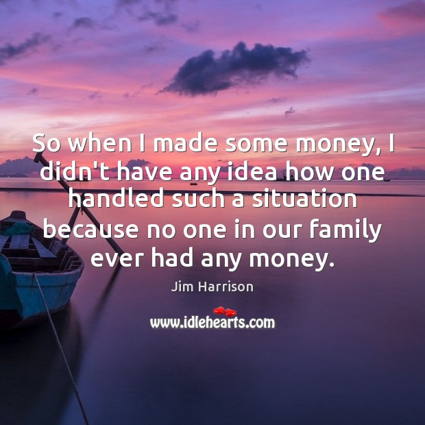 So when I made some money, I didn't have any idea how Jim Harrison Picture Quote