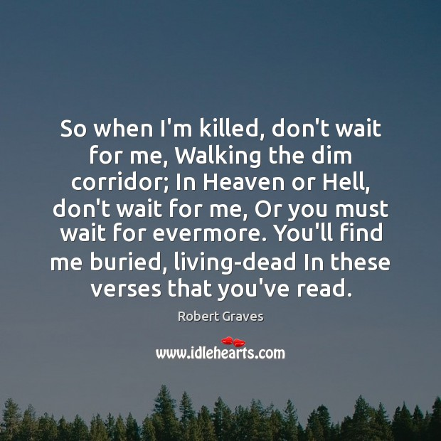 So when I'm killed, don't wait for me, Walking the dim corridor; Robert Graves Picture Quote