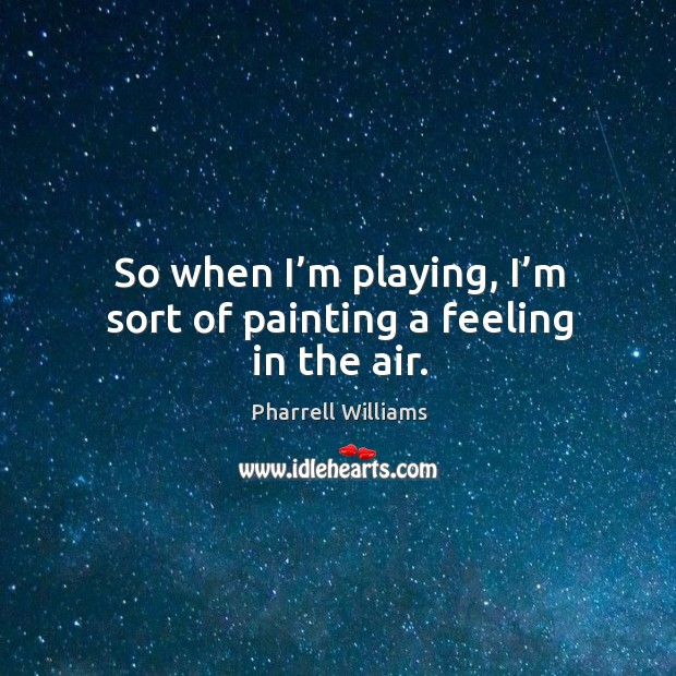 So when I'm playing, I'm sort of painting a feeling in the air. Image