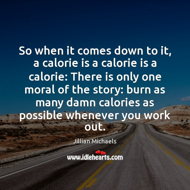 So when it comes down to it, a calorie is a calorie Jillian Michaels Picture Quote