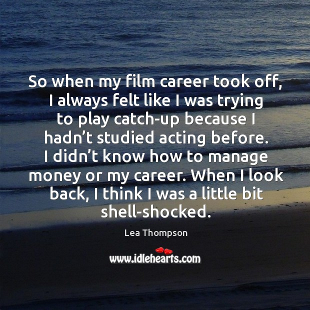 So when my film career took off, I always felt like I was trying to play catch-up because Image