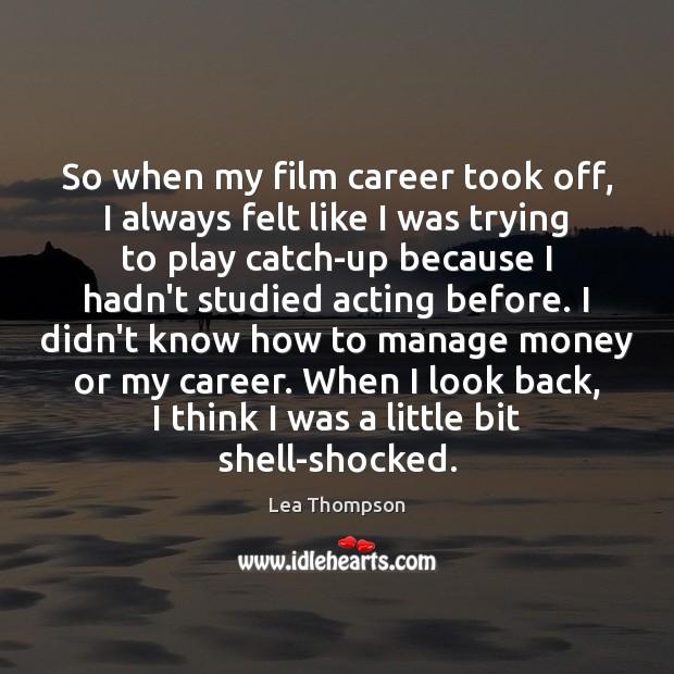 So when my film career took off, I always felt like I Image