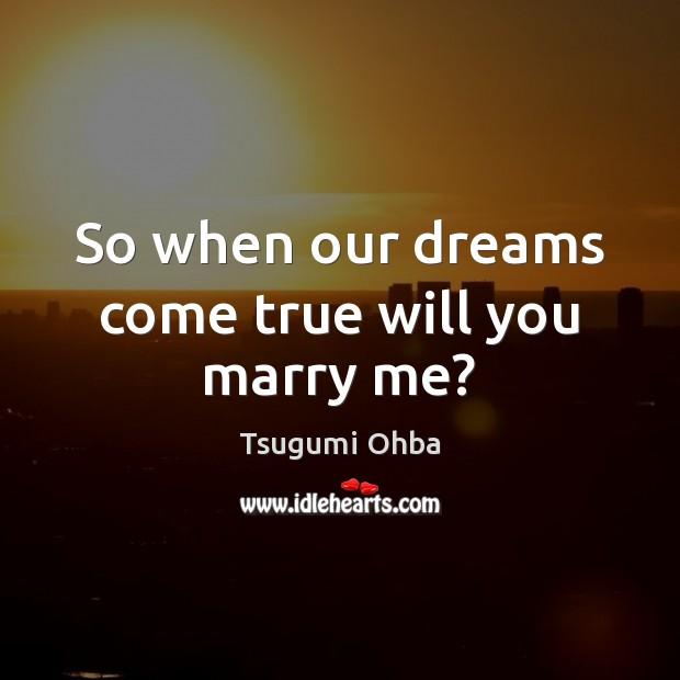 So when our dreams come true will you marry me? Tsugumi Ohba Picture Quote
