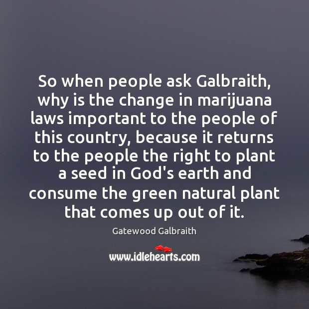 So when people ask Galbraith, why is the change in marijuana laws Image