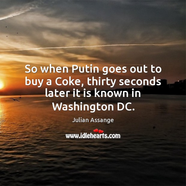 So when Putin goes out to buy a Coke, thirty seconds later it is known in Washington DC. Julian Assange Picture Quote