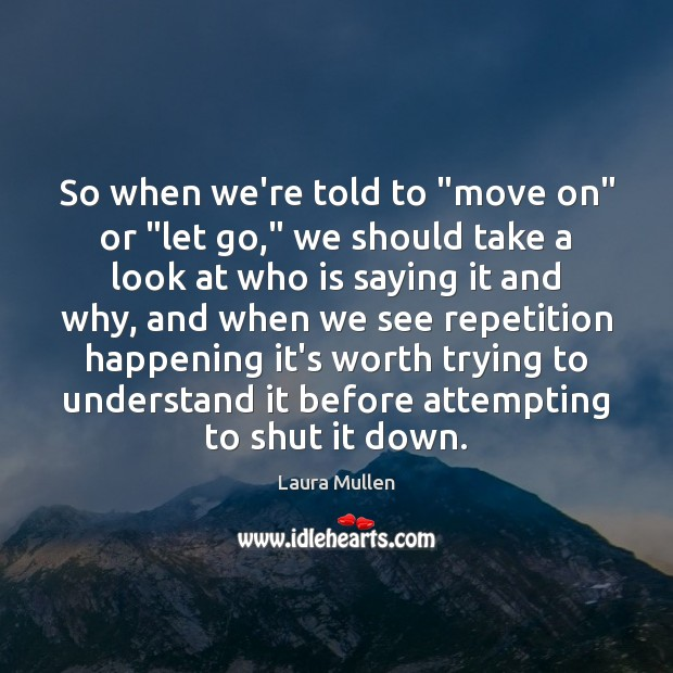 "So when we're told to ""move on"" or ""let go,"" we should Laura Mullen Picture Quote"