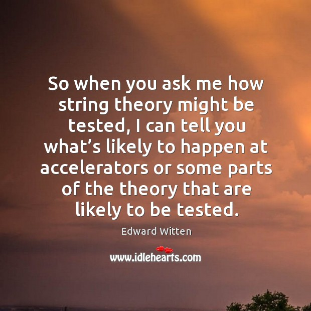 So when you ask me how string theory might be tested, I can tell you what's likely to Image
