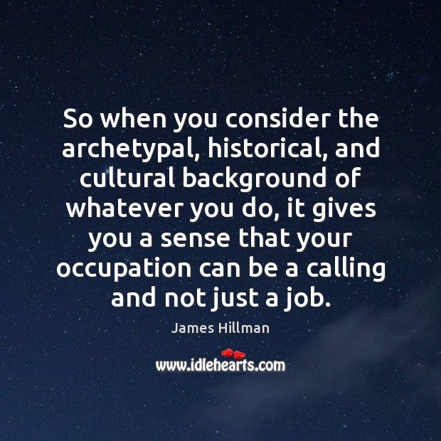 So when you consider the archetypal, historical, and cultural background of whatever James Hillman Picture Quote