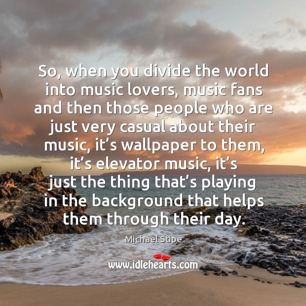So, when you divide the world into music lovers, music fans and then those people Michael Stipe Picture Quote