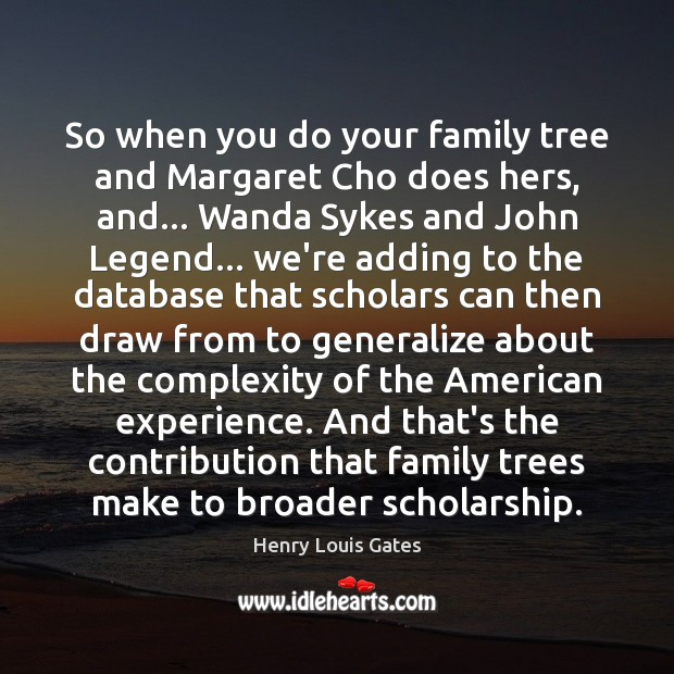 So when you do your family tree and Margaret Cho does hers, Henry Louis Gates Picture Quote