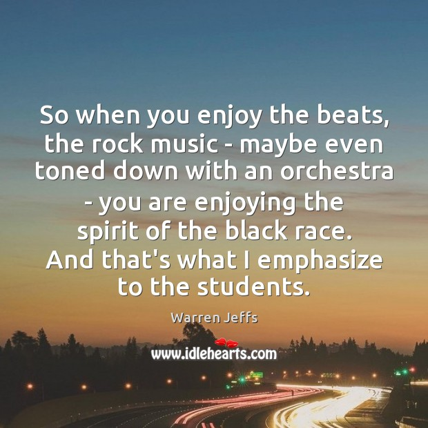 So when you enjoy the beats, the rock music – maybe even Image