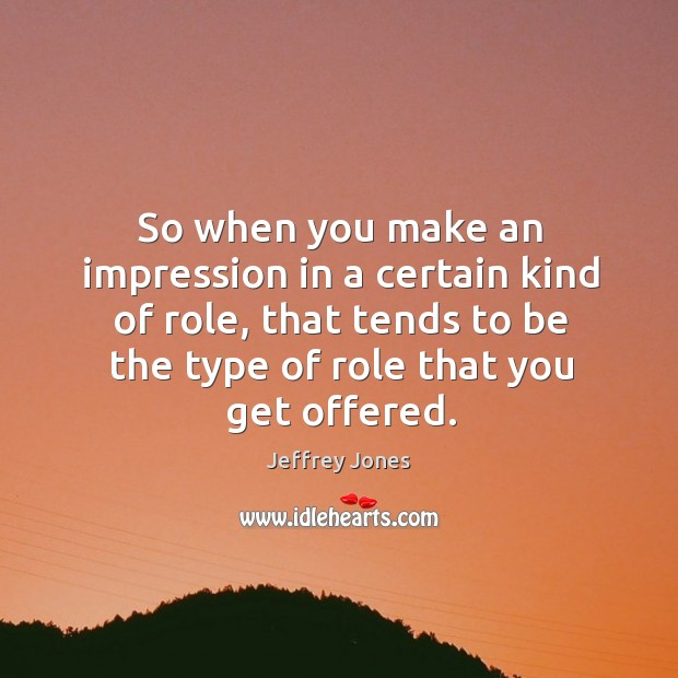 So when you make an impression in a certain kind of role, that tends to be the type of role that you get offered. Image