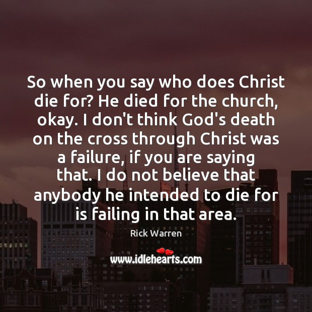 So when you say who does Christ die for? He died for Rick Warren Picture Quote