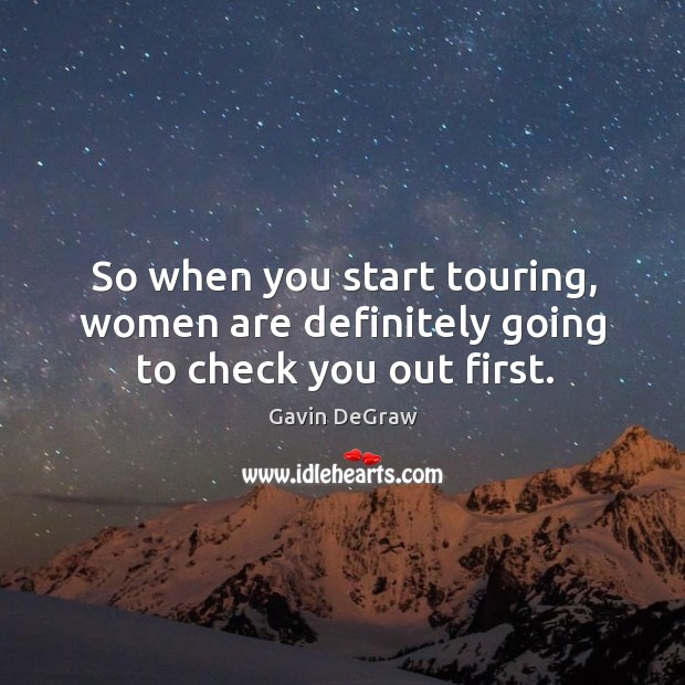 So when you start touring, women are definitely going to check you out first. Image