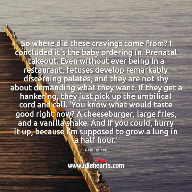 So where did these cravings come from? I concluded it's the baby Paul Reiser Picture Quote