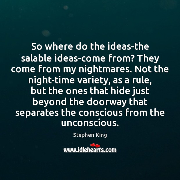 Image, So where do the ideas-the salable ideas-come from? They come from my