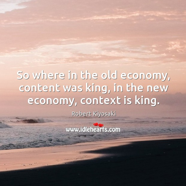 So where in the old economy, content was king, in the new economy, context is king. Image