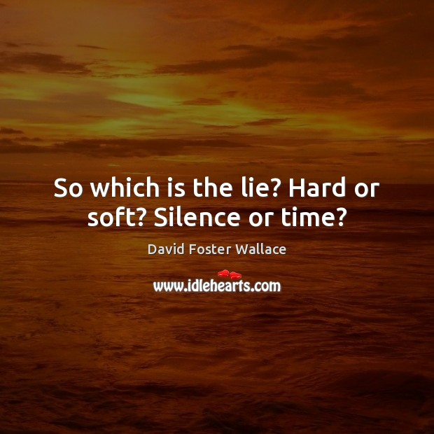 So which is the lie? Hard or soft? Silence or time? Image