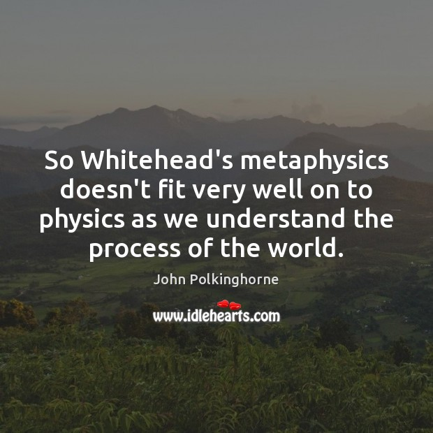So Whitehead's metaphysics doesn't fit very well on to physics as we John Polkinghorne Picture Quote