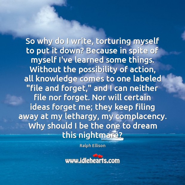 So why do I write, torturing myself to put it down? Because Ralph Ellison Picture Quote