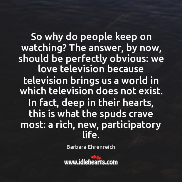 So why do people keep on watching? The answer, by now, should Barbara Ehrenreich Picture Quote
