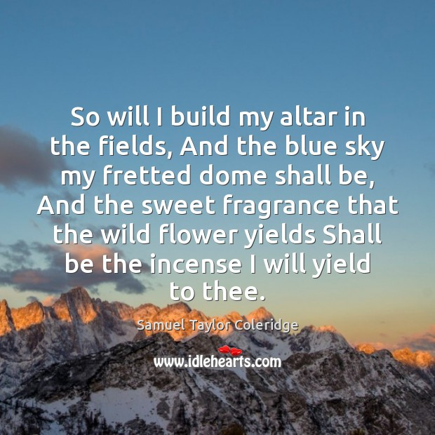 So will I build my altar in the fields, And the blue Image