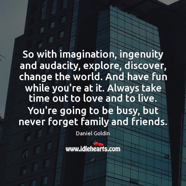 So with imagination, ingenuity and audacity, explore, discover, change the world. And Daniel Goldin Picture Quote