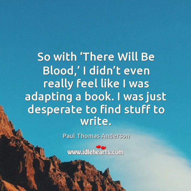 So with 'there will be blood,' I didn't even really feel like I was adapting a book. Paul Thomas Anderson Picture Quote
