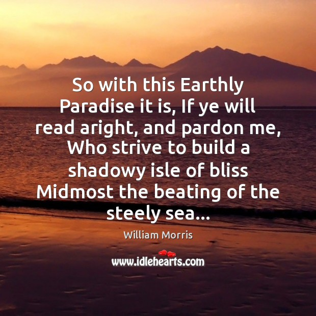 So with this Earthly Paradise it is, If ye will read aright, William Morris Picture Quote