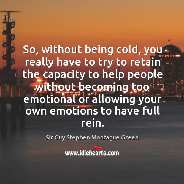 So, without being cold, you really have to try to retain the capacity to help people Image