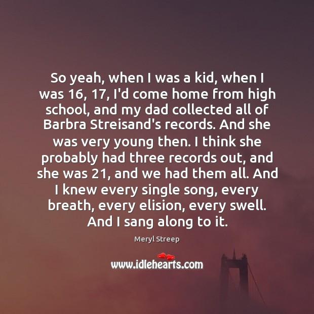 So yeah, when I was a kid, when I was 16, 17, I'd come Meryl Streep Picture Quote
