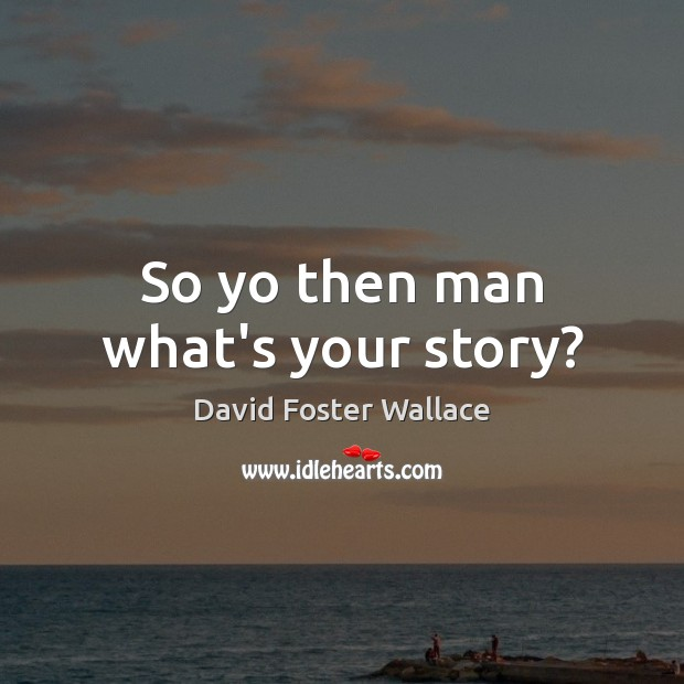 So yo then man what's your story? Image