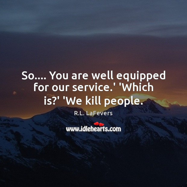 So…. You are well equipped for our service.' 'Which is?' 'We kill people. R.L. LaFevers Picture Quote
