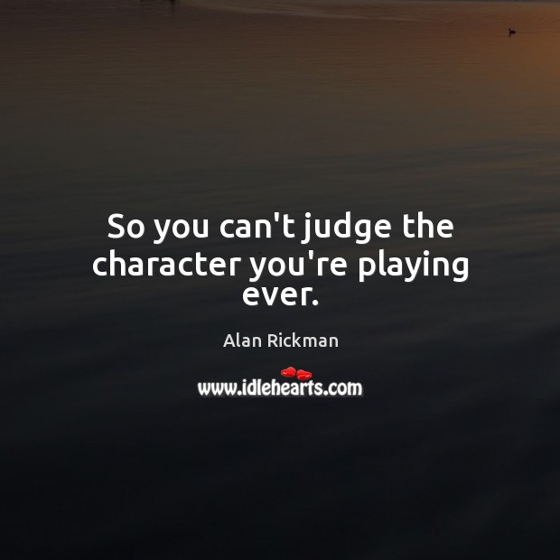 So you can't judge the character you're playing ever. Alan Rickman Picture Quote